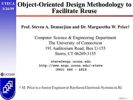 UTECA 3/26/99 CSE.RU-1.1 Object-Oriented Design Methodology to Facilitate Reuse Prof. Steven A. Demurjian and Dr. Margaretha W. Price† Computer Science.