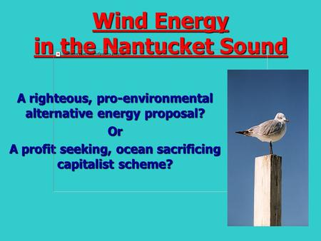 Wind Energy in the Nantucket Sound A righteous, pro-environmental alternative energy proposal? Or A profit seeking, ocean sacrificing capitalist scheme?