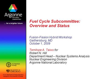 Fuel Cycle Subcommittee: Overview and Status Fusion-Fission Hybrid Workshop Gaithersburg, MD October 1, 2009 Temitope A. Taiwo for Robert N. Hill Department.