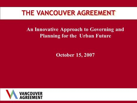 An Innovative Approach to Governing and Planning for the Urban Future October 15, 2007 THE VANCOUVER AGREEMENT.