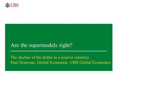 Are the supermodels right? The decline of the dollar as a reserve currency Paul Donovan, Global Economist, UBS Global Economics.
