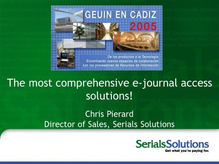 Steve McCracken Peter McCracken, MLS Serials Solutions, Inc. The most comprehensive e-journal access solutions! Chris Pierard Director of Sales, Serials.