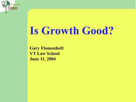 Is Growth Good? Gary Flomenhoft VT Law School June 11, 2004.