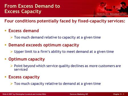 Slide © 2007 by Christopher Lovelock and Jochen Wirtz Services Marketing 6/E Chapter 9 - 1 From Excess Demand to Excess Capacity Four conditions potentially.