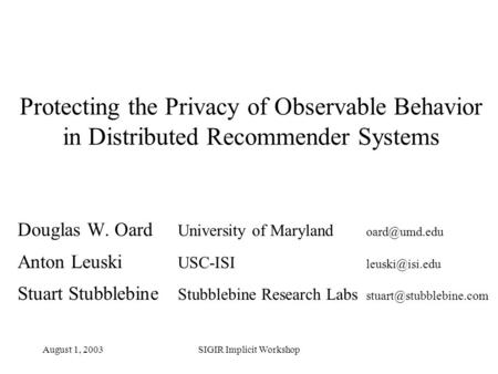 August 1, 2003SIGIR Implicit Workshop Protecting the Privacy of Observable Behavior in Distributed Recommender Systems Douglas W. Oard University of Maryland.