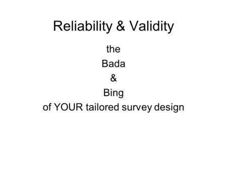 Reliability & Validity the Bada & Bing of YOUR tailored survey design.