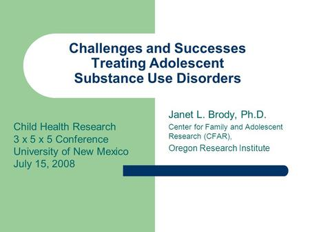 Challenges and Successes Treating Adolescent Substance Use Disorders Janet L. Brody, Ph.D. Center for Family and Adolescent Research (CFAR), Oregon Research.