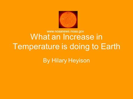 What an Increase in Temperature is doing to Earth By Hilary Heyison www.noaanews.noaa.gov.
