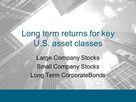 Long term returns for key U.S. asset classes Large Company Stocks Small Company Stocks Long Term CorporateBonds.