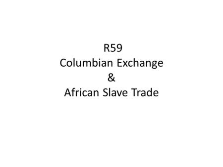 R59 Columbian Exchange & African Slave Trade. New things introduced to Europe as a result of the Columbian Exchange New things introduced to the Americas.