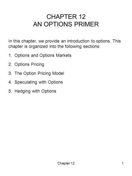 Chapter 121 CHAPTER 12 AN OPTIONS PRIMER In this chapter, we provide an introduction to options. This chapter is organized into the following sections: