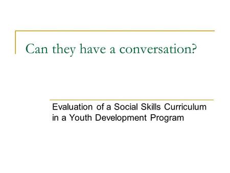 Can they have a conversation? Evaluation of a Social Skills Curriculum in a Youth Development Program.