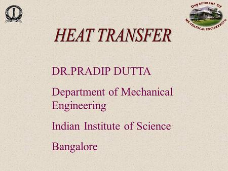 DR.PRADIP DUTTA Department of Mechanical Engineering Indian Institute of Science Bangalore.
