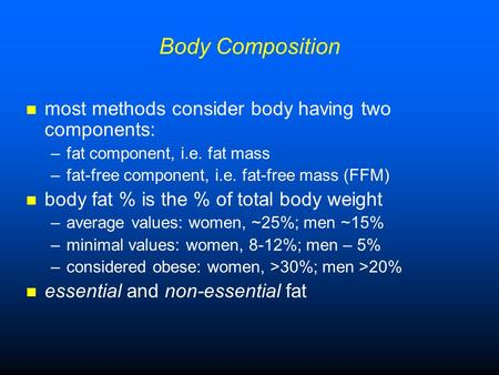 Body Composition most methods consider body having two components: –fat component, i.e. fat mass –fat-free component, i.e. fat-free mass (FFM) body fat.