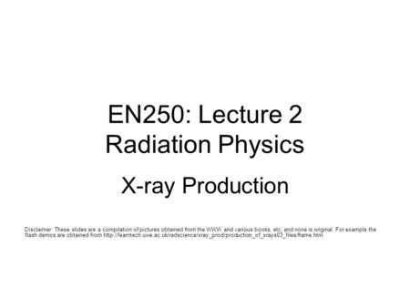 EN250: Lecture 2 Radiation Physics X-ray Production Disclaimer: These slides are a compilation of pictures obtained from the WWW and various books, etc,