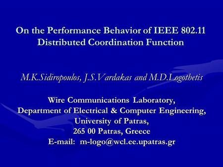 On the Performance Behavior of IEEE 802.11 Distributed Coordination Function M.K.Sidiropoulos, J.S.Vardakas and M.D.Logothetis Wire Communications Laboratory,