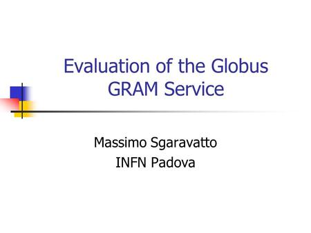 Evaluation of the Globus GRAM Service Massimo Sgaravatto INFN Padova.