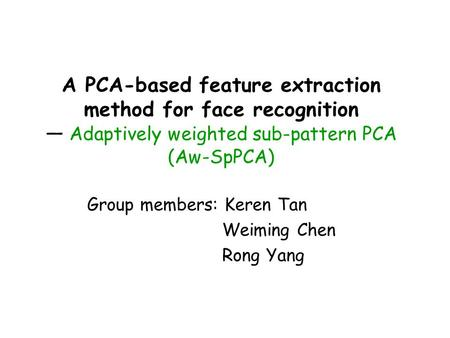 A PCA-based feature extraction method for face recognition — Adaptively weighted sub-pattern PCA (Aw-SpPCA) Group members: Keren Tan Weiming Chen Rong.