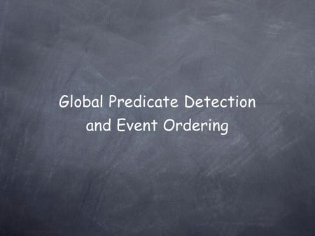 Global Predicate Detection and Event Ordering. Our Problem To compute predicates over the state of a distributed application.