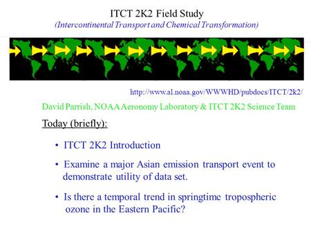 ITCT 2K2 Field Study (Intercontinental Transport and Chemical Transformation) ITCT 2K2 Introduction Today (briefly): Examine a major Asian emission transport.