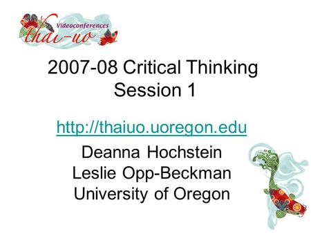 2007-08 Critical Thinking Session 1  Deanna Hochstein Leslie Opp-Beckman University of Oregon.