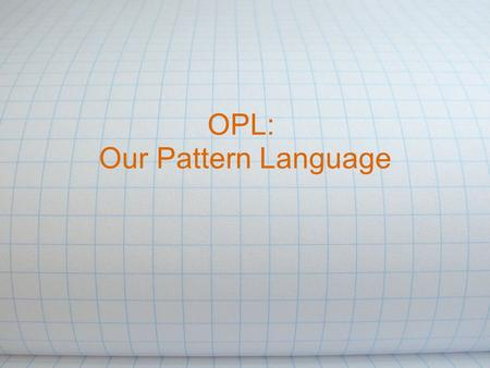 OPL: Our Pattern Language. Background Design Patterns: Elements of Reusable Object-Oriented Software o Introduced patterns o Very influential book Pattern.