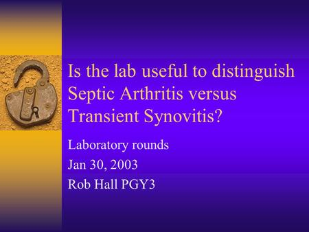 Is the lab useful to distinguish Septic Arthritis versus Transient Synovitis? Laboratory rounds Jan 30, 2003 Rob Hall PGY3.