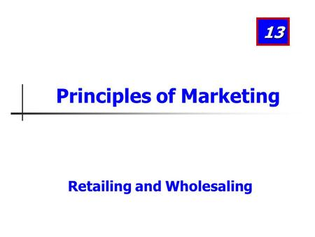 Retailing and Wholesaling 13 Principles of Marketing.