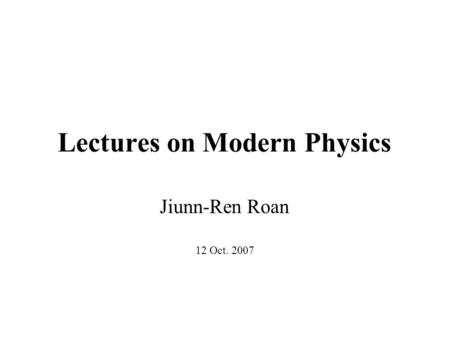 Lectures on Modern Physics Jiunn-Ren Roan 12 Oct. 2007.