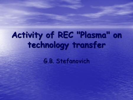Activity of REC Plasma on technology transfer G.B. Stefanovich.