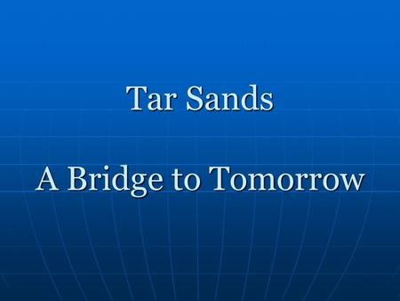 Tar Sands A Bridge to Tomorrow. What are Tar Sands? Tar sands, also called oil sands, are a mixture of bitumen, sand, water, and clay Tar sands, also.