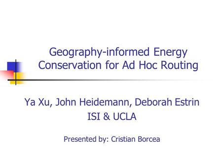 Geography-informed Energy Conservation for Ad Hoc Routing Ya Xu, John Heidemann, Deborah Estrin ISI & UCLA Presented by: Cristian Borcea.