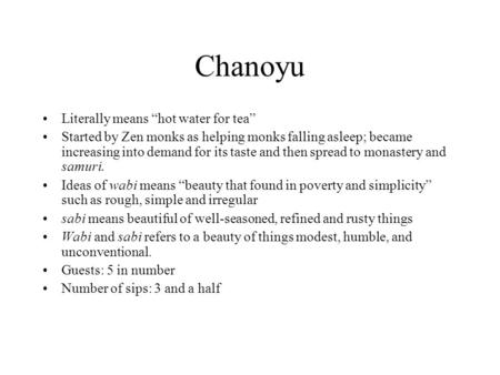 "Chanoyu Literally means ""hot water for tea"" Started by Zen monks as helping monks falling asleep; became increasing into demand for its taste and then."