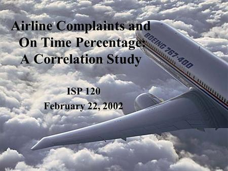 Airline Complaints and On Time Percentage: A Correlation Study ISP 120 February 22, 2002.