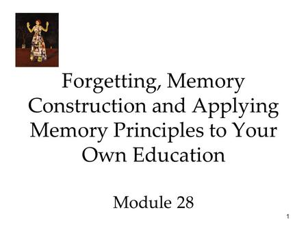 1 Forgetting, Memory Construction and Applying Memory Principles to Your Own Education Module 28.