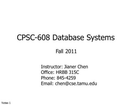 CPSC-608 Database Systems Fall 2011 Instructor: Jianer Chen Office: HRBB 315C Phone: 845-4259   Notes 1.