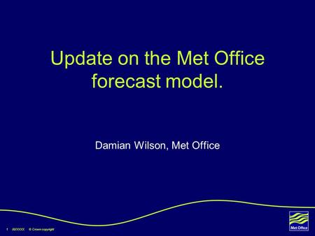 1 00/XXXX © Crown copyright Update on the Met Office forecast model. Damian Wilson, Met Office.
