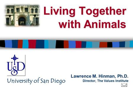 Lawrence M. Hinman, Ph.D. Director, The Values Institute University of San Diego Living Together with Animals.