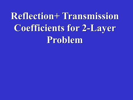 Reflection+ Transmission Coefficients for 2-Layer Problem.