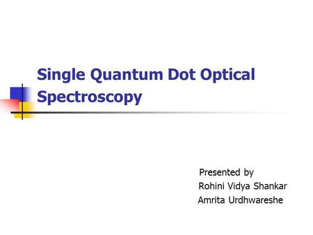 Single Quantum Dot Optical Spectroscopy Presented by Rohini Vidya Shankar Amrita Urdhwareshe.