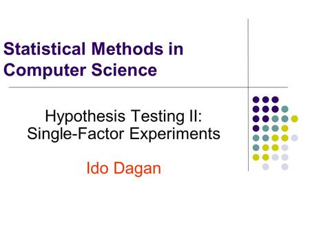 Statistical Methods in Computer Science Hypothesis Testing II: Single-Factor Experiments Ido Dagan.