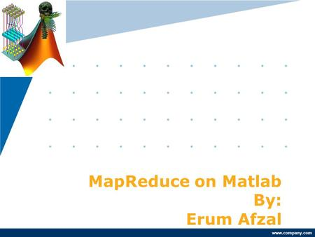 Www.company.com MapReduce on Matlab By: Erum Afzal.