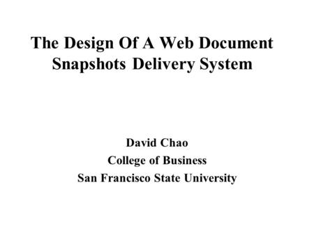 The Design Of A Web Document Snapshots Delivery System David Chao College of Business San Francisco State University.