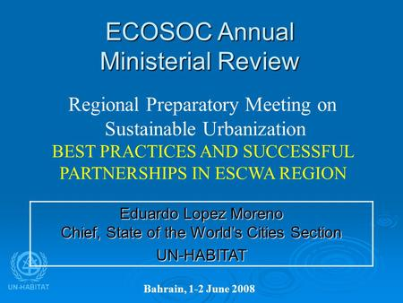 UN-HABITAT ECOSOC Annual Ministerial Review Bahrain, 1-2 June 2008 Regional Preparatory Meeting on Sustainable Urbanization BEST PRACTICES AND SUCCESSFUL.