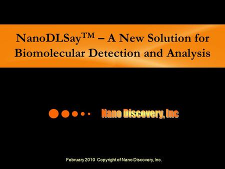 NanoDLSay TM – A New Solution for Biomolecular Detection and Analysis February 2010 Copyright of Nano Discovery, Inc.