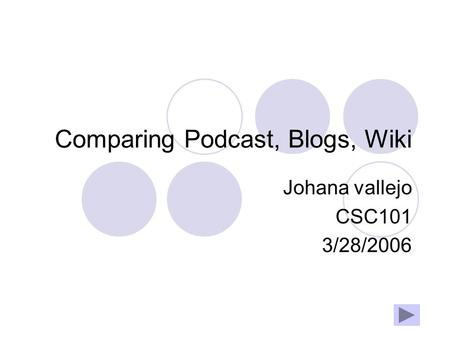 Comparing Podcast, Blogs, Wiki Johana vallejo CSC101 3/28/2006.