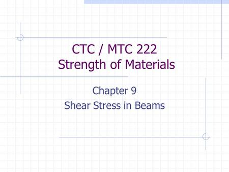 CTC / MTC 222 Strength of Materials Chapter 9 Shear Stress in Beams.