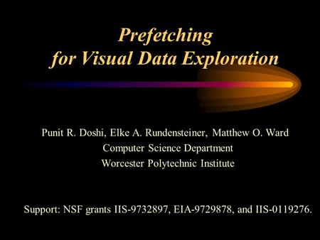 Prefetching for Visual Data Exploration Punit R. Doshi, Elke A. Rundensteiner, Matthew O. Ward Computer Science Department Worcester Polytechnic Institute.