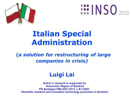 Italian Special Administration (a solution for restructuring of large companies in crisis) Luigi Lai Author's research is supported by Autonomic Region.