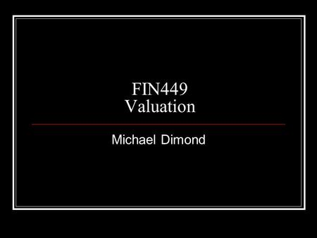 FIN449 Valuation Michael Dimond. Please pass your assignments forward.